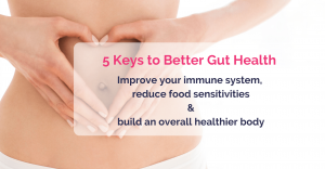 a close up of woman stomach and her holdong her hands in a fromt of it on a ashame of heart. Caption '5 Keys to better gut health. Improve your immune system, reduce food sensitivities & build overall healthier body'